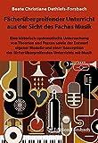 Fächerübergreifender Unterricht aus der Sicht des Faches Musik: Eine historisch-systematische Untersuchung von Theorien und Praxen sowie der Entwurf ... fächerübergreifenden Unterrichts mit Musik