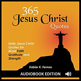 365 Jesus Christ Quotes     Daily Jesus Christ Quotes for More Faith, Gratitude and Strength              By:                                                                                                                                 Xabier K. Fernao                               Narrated by:                                                                                                                                 Tom Davis                      Length: 1 hr and 17 mins     42 ratings     Overall 5.0