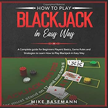 How to Play Blackjack in Easy Way  A Complete Blackjack illustrated Guide for Beginners Players!Basics Instructions Game Rules and Strategies to Learn How to Play Blackjack in Easy Way