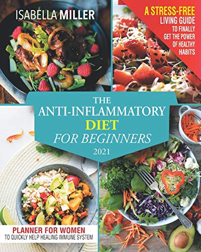 The Anti-Inflammatory Diet For Beginners 2021: A Stress-Free Living Guide To Finally Get The Power Of Healthy Habits. Heal Your Immune System By Following This Short Autoimmune Protocol
