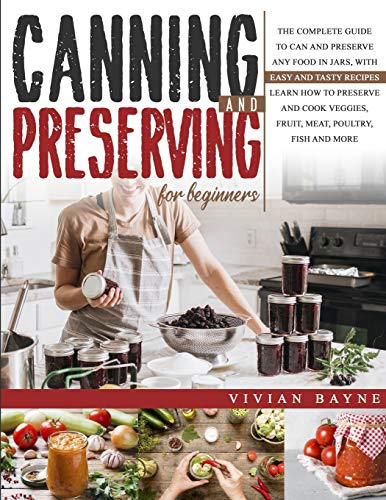 Canning and Preserving for Beginners: The Complete Guide to Can and Preserve any Food in Jars, with Easy and Tasty Recipes. Learn how to Preserve and Cook Veggies, Fruit, Meat, Poultry, Fish and More