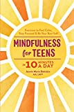 Mindfulness for Teens in 10 Minutes a Day: Exercises to Feel Calm, Stay Focused & Be Your Best Self - Jennie Marie Battistin
