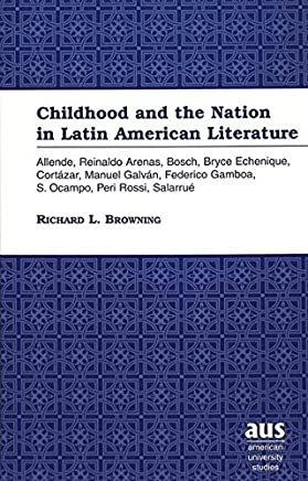 Childhood and the Nation in Latin American Literature: Allende, Reinaldo Arenas, Bosch, Bryce Echenique, Cortazar, Manuel Galvan, Federico Gamboa, S. Ocampo, Peri Rossi, Salurrue