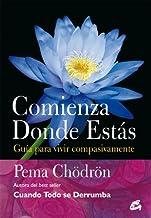 Comienza donde estás: Guía para vivir compasivamente (Budismo)