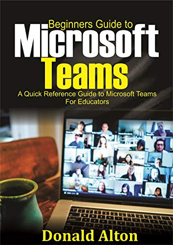 Beginners Guide to Microsoft Teams: A Quick Reference Guide to Microsoft Teams for Educators (English Edition)