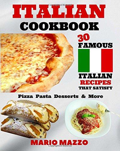 Italian Cookbook: Famous Italian Recipes That Satisfy: Baking, Pizza, Pasta, Lasagna, Chicken Parmesan, Meatballs, Desserts, Cannoli, Tiramisu, Gelato & More (2017 First Edition (8x10) Size)