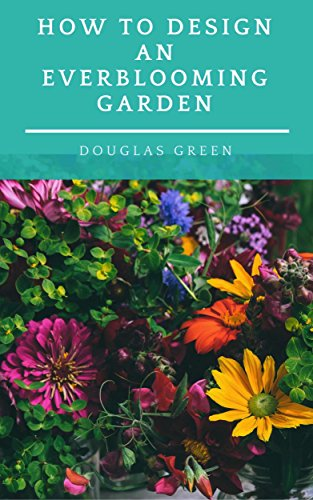 How To Design An Everblooming Garden: Your Perennial Garden Can Bloom All Summer (Perennial Gardening Book 1)