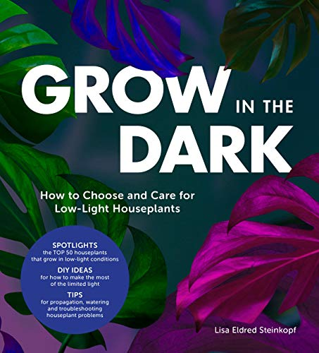 Steinkopf, L: Grow in the Dark: How to Choose and Care for Low-Light Houseplants