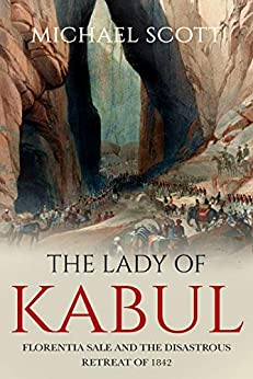The Lady of Kabul: Florentia Sale and the Disastrous Retreat of 1842 by [Michael Scott]