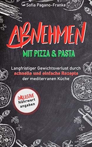 Abnehmen mit Pizza und Pasta: Langfristiger Gewichtsverlust durch schnelle und einfache Rezepte der mediterranen Küche (inkl. Nährwertangaben)