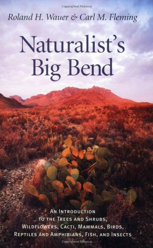 Wauer, R:  Naturalist's Big Bend: An Introduction to the Trees and Shrubs, Wildflowers, Cacti, Mammals, Birds, Reptiles and Amphibians, Fish and ... Lindsey Merrick Natural Environment Series)