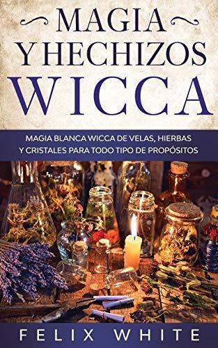 Magia y Hechizos Wicca: Magia blanca wicca de velas, hierbas y cristales para todo tipo de propósitos