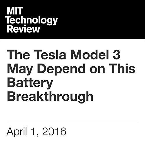 The Tesla Model 3 May Depend on This Battery Breakthrough                   By:                                                                                                                                 Mike Orcutt                               Narrated by:                                                                                                                                 Elizabeth Wells                      Length: 2 mins     Not rated yet     Overall 0.0