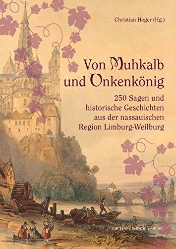 Von Muhkalb und Unkenkönig: 250 Sagen und historische Geschichten aus der nassauischen Region Limburg-Weilburg
