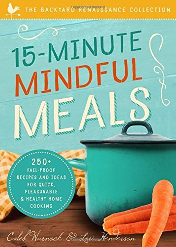 15-Minute Mindful Meals: 250+ Recipes and Ideas for Quick, Pleasurable & Healthy Home Cooking (Backyard Renaissance Collection) (English Edition)