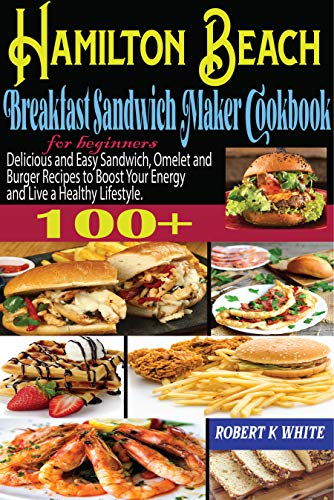 Hamilton Beach Breakfast Sandwich Maker Cookbook for beginners: Delicious and Easy Sandwich,Omelet and Burger Recipes to Boost Your Energy and Live a Healthy Lifestyle. (English Edition)