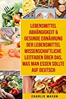 Lebensmittelabhaengigkeit & Gesunde Ernaehrung Der Lebensmittelwissenschaftliche Leitfaden Ueber Das, Was Man Essen Sollte Auf Deutsch