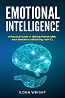 Emotional Intelligence: A Practical Guide to Making Friends with Your Emotions and Raising Your EQ