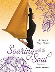 Soaring with the Soul: An Aerial Yoga Guide First Edition
