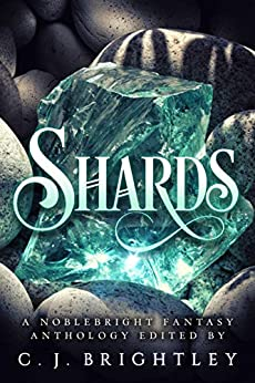 Shards: A Noblebright Fantasy Anthology (Lucent Anthologies Book 3) by [B. Morris Allen, J.E. Bates, Jade Black, Gustavo Bondoni, Bokerah Brumley, Stephen Case, R. K. Duncan, M.C. Dwyer, Chloe Garner, C. J. Brightley]