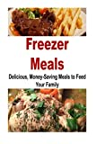 Freezer Meals: Delicious, Money-Saving Meals to Feed your Family: Freezer Meals, Meals, Delicious
