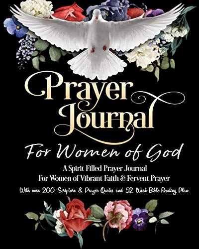 Prayer Journal For Women of God - A Spirit Filled Prayer Journal For Women of Vibrant Faith & Fervent Prayer: With over 200 Scripture & Prayer Quotes and 52 Week Bible Reading Plan