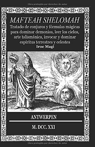 MAFTEAH SHELOMAH: Tratado de conjuros y fórmulas mágicas para dominar demonios, leer los cielos, arte talismánica, invocar y dominar espíritus terrestres y celestes