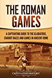 The Roman Games: A Captivating Guide to the Gladiators, Chariot Races, and Games in Ancient Rome (The Ancient Romans)