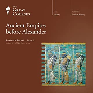 Ancient Empires before Alexander                   Written by:                                                                                                                                 Robert L. Dise Jr.,                                                                                        The Great Courses                               Narrated by:                                                                                                                                 Robert L. Dise Jr.                      Length: 18 hrs and 18 mins     10 ratings     Overall 4.8