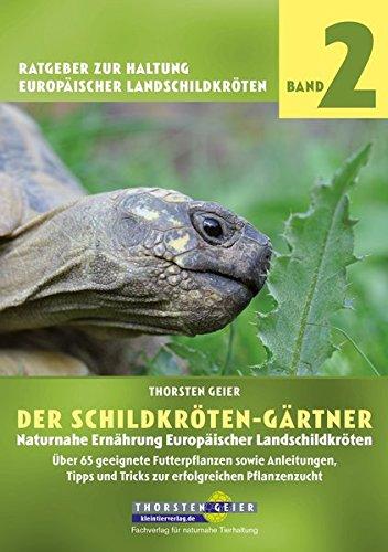 Der Schildkröten-Gärtner - Naturnahe Ernährung Europäischer Landschildkröten: Über 65 geeignete Futterpflanzen sowie Anleitungen, Tipps und Tricks zur ... zur Haltung Europäischer Landschildkröten)
