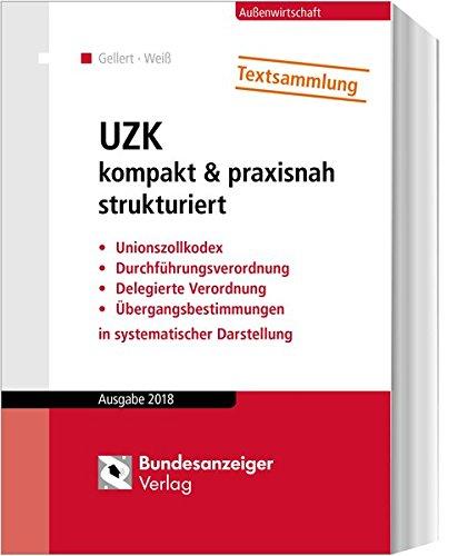 UZK kompakt & praxisnah strukturiert: Unionszollkodex, Durchführungsverordnung, Delegierte Verordnung, Übergangsbestimmungen in systematischer Darstellung