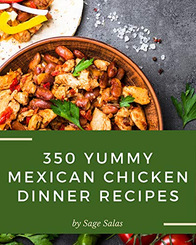 350 Yummy Mexican Chicken Dinner Recipes: The Best Yummy Mexican Chicken Dinner Cookbook on Earth (English Edition)