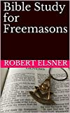 Bible Study for Freemasons: Exploring the Scriptural Bases of Masonic Work