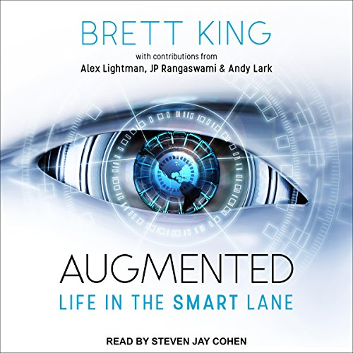 Augmented     Life in the Smart Lane              By:                                                                                                                                 Brett King,                                                                                        Andy Lark,                                                                                        Alex Lightman,                   and others                          Narrated by:                                                                                                                                 Steven Jay Cohen                      Length: 12 hrs and 23 mins     7 ratings     Overall 4.1