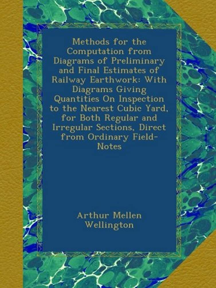 レイア誘惑するドループMethods for the Computation from Diagrams of Preliminary and Final Estimates of Railway Earthwork: With Diagrams Giving Quantities On Inspection to the Nearest Cubic Yard, for Both Regular and Irregular Sections, Direct from Ordinary Field-Notes