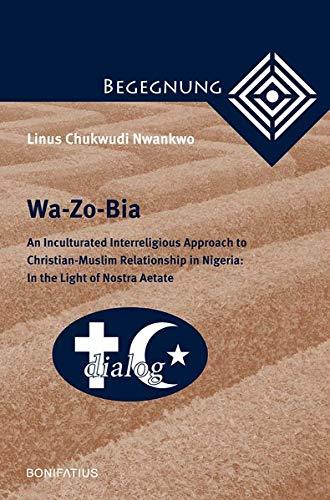 Wa-Zo-Bia: An Inculturated Interreligious Approach to Christian-Muslim Relationship in Nigeria: In the Light of Nostra Aetate (Begegnung. ... zur Theologie der Kulturen und Religionen)