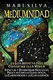 Mediumnidad: La guía definitiva para convertirse en un médium espiritual y desarrollar habilidades psíquicas como la clarividencia, la clarisentencia y la clariaudiencia