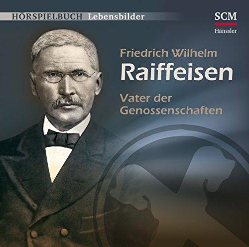 Friedrich Wilhelm Raiffeisen - Vater der Genossenschaften (Hörspielbuch Lebensbilder)