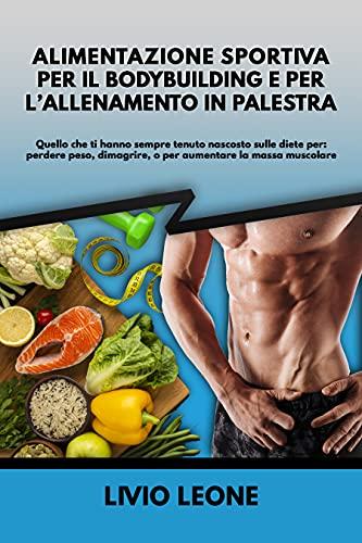 Alimentazione sportiva per il bodybuilding e per l'allenamento in palestra: quello che ti hanno sempre tenuto nascosto sulle diete per: perdere peso, dimagrire, o per aumentare la massa muscolare