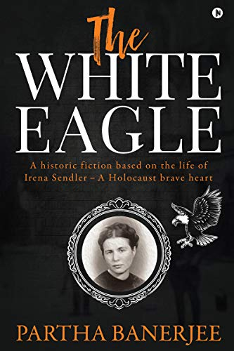 The White Eagle : A historic fiction based on the life of Irena Sendler - A Holocaust brave heart (English Edition)