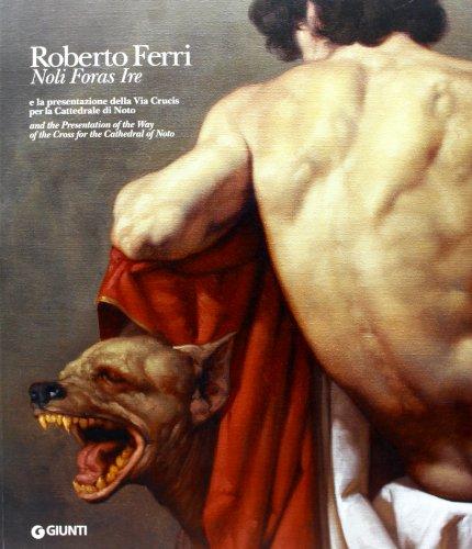 Roberto Ferri. Noli foras ire e la presentazione della Via Crucis per la Cattedrale di Noto. Ediz. italiana e inglese (Cataloghi arte)