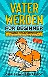 Vater werden für Beginner: Der große Papa Ratgeber - Alles was werdende Väter über Babys und Kinder wissen müssen Von der Schwangerschaft bis zum 2. Geburtstag! inklusive Checklisten und Anträge