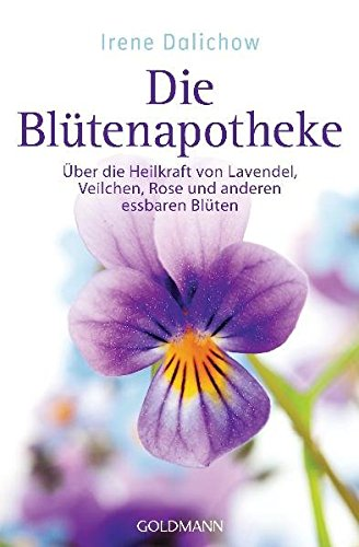 Die Blütenapotheke: Über die Heilkraft von Lavendel, Veilchen, Rose und anderen essbaren Blüten