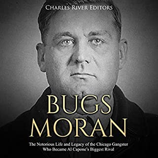 Bugs Moran: The Notorious Life and Legacy of the Chicago Gangster Who Became Al Capone's Biggest Rival cover art