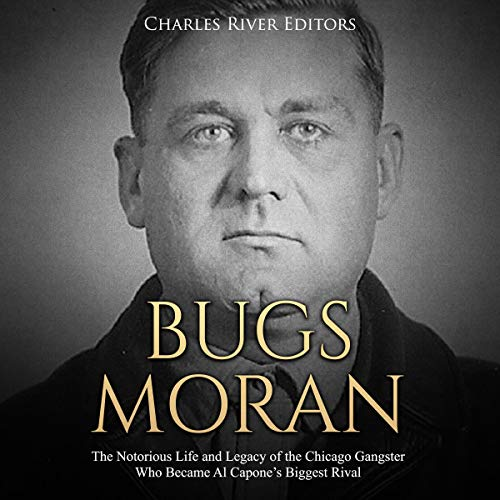 Bugs Moran: The Notorious Life and Legacy of the Chicago Gangster Who Became Al Capone's Biggest Rival  By  cover art