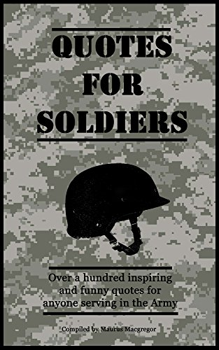 Quotes For Soldiers Over A Hundred Inspiring And Funny Quotes For Anyone Serving In The Army Quotes For Military Personnel Book 1 Kindle Edition By Macgregor Maurus Self Help Kindle Ebooks