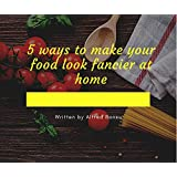 5 Ways To Make Your Food Look Fancier At Home (English Edition)