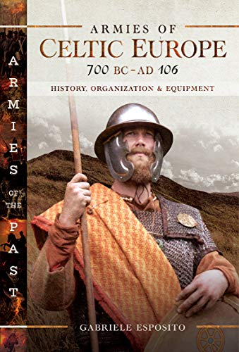 Armies of Celtic Europe, 700 BC–AD 106: History, Organization & Equipment (Armies of the Past)