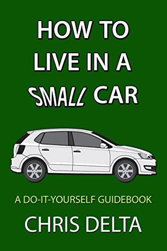 How To Live In A Small Car: A Do-It-Yourself Guide To Converting And Dwelling In Your Vehicle by [Chris Delta]