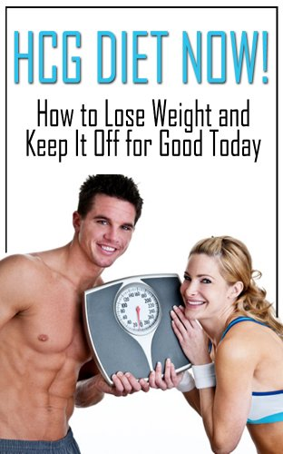 HCG Diet NOW: How to Lose Weight and Keep it Off for Good Today (hcg diet, hcg recipes, hcg cookbook, hcg drops, hcg drop for weight loss, hcg 2.0, weight loss program)